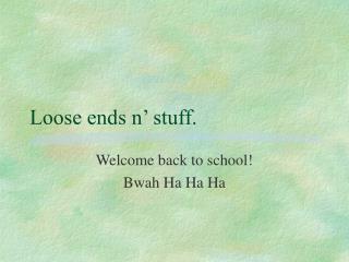 Loose ends n' stuff.