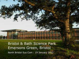Bristol & Bath Science Park Emersons  Green, Bristol N orth Bristol Sus Com : 19 January  2012