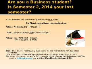 Are you a Business student?  Is Semester 2, 2014 your last semester?