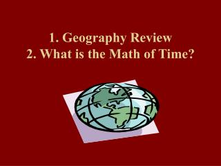 1. Geography Review 2. What is the Math of Time?