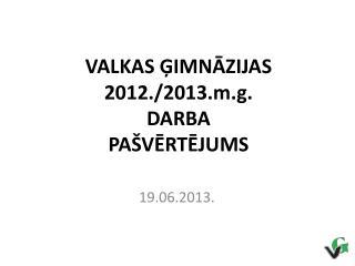 VALKAS ĢIMNĀZIJAS 2012./2013.m.g. DARBA PAŠVĒRTĒJUMS