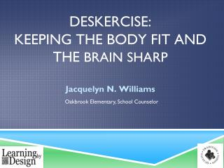 DESKERCISE:  KEEPING THE  BODY FIT AND THE  BRAIN SHARP