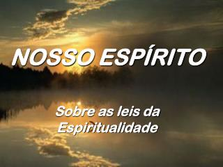 NOSSO ESP RITO   Sobre as leis da Espiritualidade