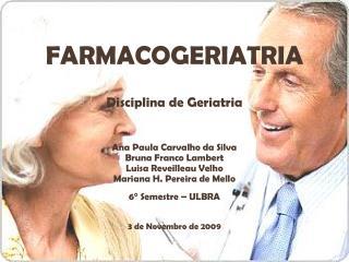 FARMACOGERIATRIA Disciplina de Geriatria Ana Paula Carvalho da Silva  Bruna Franco Lambert
