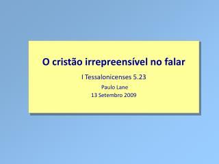 O cristão irrepreensível no falar I Tessalonicenses 5.23 Paulo Lane 13 Setembro 2009