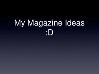 My Magazine Ideas :D