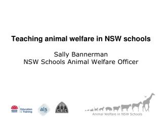 Teaching animal welfare in NSW schools Sally Bannerman NSW Schools Animal Welfare Officer