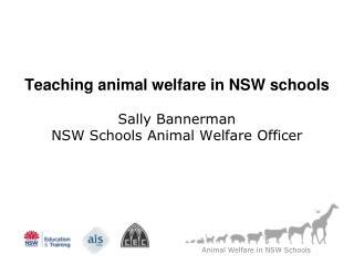 Teaching animal welfare in NSW schools Sally Bannerman NSW Schools Animal Welfare Officer