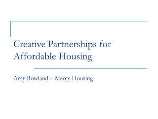 Creative Partnerships for Affordable Housing Amy Rowland – Mercy Housing