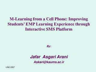 M-Learning from a Cell Phone: Improving Students  EMP Learning Experience through Interactive SMS Platform   By:  Jafar