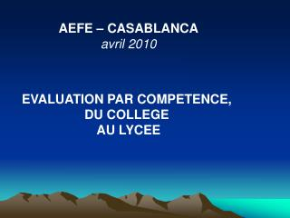 AEFE – CASABLANCA avril 2010 EVALUATION PAR COMPETENCE,  DU COLLEGE  AU LYCEE