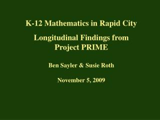 K-12 Mathematics in Rapid City Longitudinal Findings from Project PRIME Ben Sayler & Susie Roth