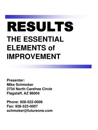 RESULTS THE ESSENTIAL ELEMENTS of  IMPROVEMENT Presenter: Mike Schmoker 2734 North Carefree Circle