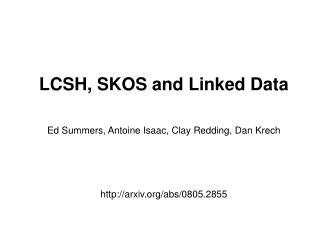 LCSH, SKOS and Linked Data Ed Summers, Antoine Isaac, Clay Redding, Dan Krech