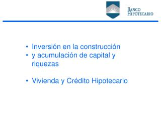 Inversión en la construcción y acumulación de capital y riquezas Vivienda y Crédito Hipotecario