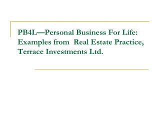 PB4L�Personal Business For Life: Examples from  Real Estate Practice, Terrace Investments Ltd.