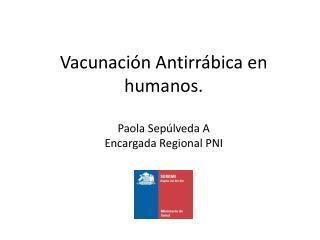 Vacunación Antirrábica en humanos. Paola Sepúlveda A Encargada Regional PNI