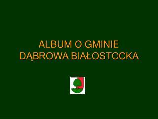 ALBUM O GMINIE DĄBROWA BIAŁOSTOCKA