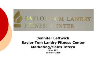 Jennifer Leftwich Baylor Tom Landry Fitness Center Marketing/Sales Intern Kine 402 Summer 2008