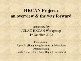HKCAN Project :  an overview  the way forward  presented by JULAC-HKCAN Workgroup 4th October, 2002  Presentation: Joyce