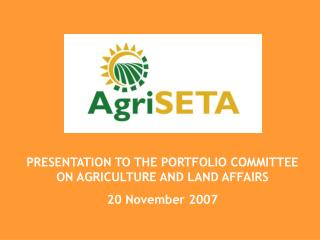 PRESENTATION TO THE PORTFOLIO COMMITTEE ON AGRICULTURE AND LAND AFFAIRS  20 November 2007