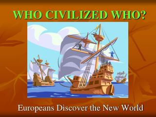 WHO CIVILIZED WHO?
