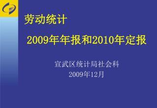 劳动统计 2009 年年报和 2010 年定报 宣武区统计局社会科 2009 年 12 月