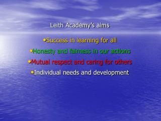 Leith Academy s aims  Success in learning for all  Honesty and fairness in our actions  Mutual respect and caring for ot