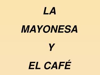 LA  MAYONESA  Y  EL CAFÉ