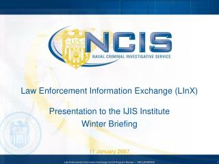 Law Enforcement Information Exchange LInX   Presentation to the IJIS Institute Winter Briefing
