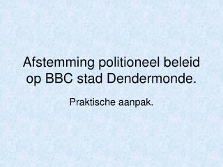 Afstemming politioneel beleid op BBC stad Dendermonde.