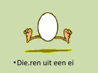 Die.ren uit een ei