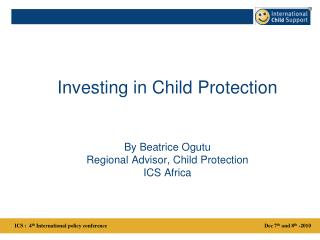 Investing in Child Protection By Beatrice Ogutu Regional Advisor, Child Protection ICS Africa