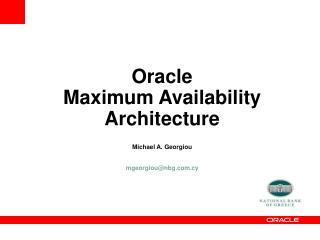 Oracle  Maximum Availability Architecture Michael  A.  Georgiou mgeorgiou@nbg.cy