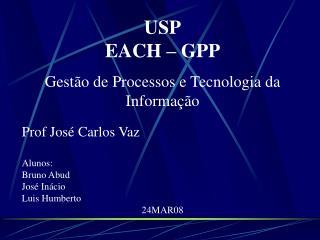 USP EACH – GPP Gestão de Processos e Tecnologia da Informação Prof José Carlos Vaz Alunos: