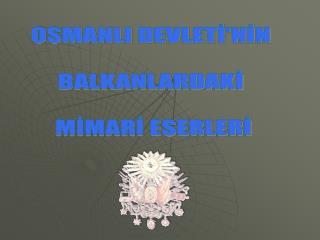 OSMANLI DEVLETİ'NİN  BALKANLARDAKİ  MİMARİ ESERLERİ