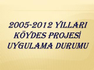 2005-2012 YILLARI K�YDES PROJES? UYGULAMA DURUMU