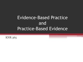 Evidence-Based Practice  and  Practice-Based Evidence