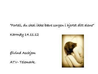 """""""Fortell, du skal ikke bære sorgen i hjertet ditt alene"""" Karmøy 14.11.12 Øivind Aschjem"""