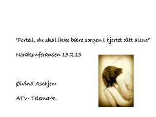 """""""Fortell, du skal ikke bære sorgen i hjertet ditt alene"""" Norakonferansen 13.2.13 Øivind Aschjem"""