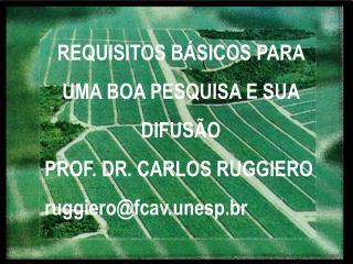 REQUISITOS BÁSICOS PARA UMA BOA PESQUISA E SUA DIFUSÃO PROF. DR. CARLOS RUGGIERO