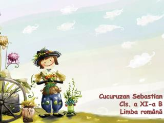 Cucuruzan Sebastian Cls. a XI-a B  Limba rom â n ă