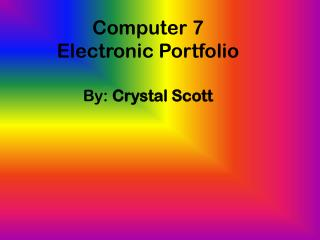 Computer 7  Electronic Portfolio By:  Crystal Scott