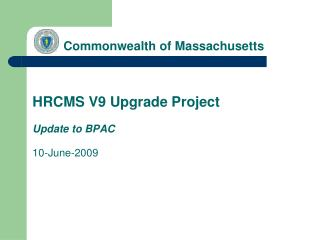 Commonwealth of Massachusetts HRCMS V9 Upgrade Project Update to BPAC 10-June-2009