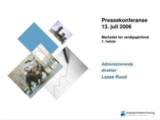 Pressekonferanse 13. juli 2006 Markedet for verdipapirfond 1. halvår