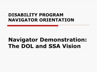 DISABILITY PROGRAM NAVIGATOR ORIENTATION Navigator Demonstration: The DOL and SSA Vision