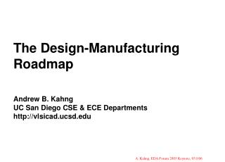 The Design-Manufacturing Roadmap   Andrew B. Kahng UC San Diego CSE  ECE Departments vlsicad.ucsd
