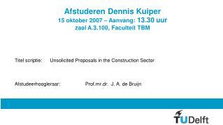 Afstuderen Dennis Kuiper 15 oktober 2007 – Aanvang:  13.30 uur zaal A.3.100, Faculteit TBM