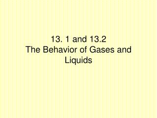13. 1 and 13.2 The Behavior of Gases and Liquids