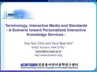 Key-Sun Choi and Yeun-Bae Kim* KAIST Korterm, NHK STRL* kschoi@cs.kaist.ac.kr